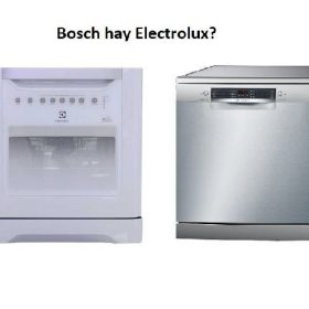 So sánh máy rửa bát Bosch và Electrolux